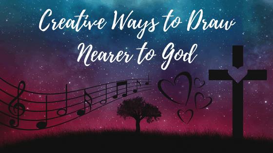 Creative Ways to Draw Nearer to God